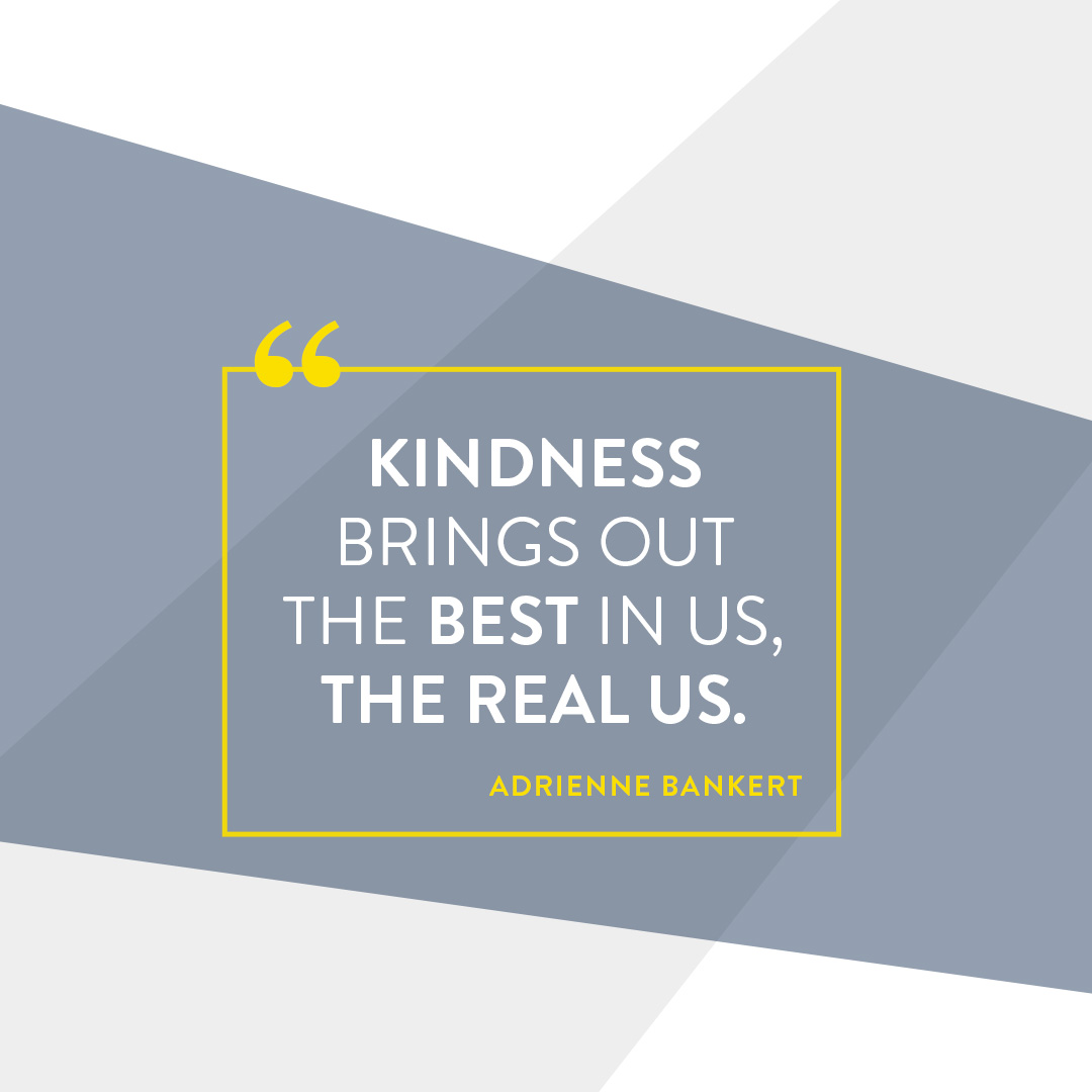 Kindness Brings out the best in us, the real us