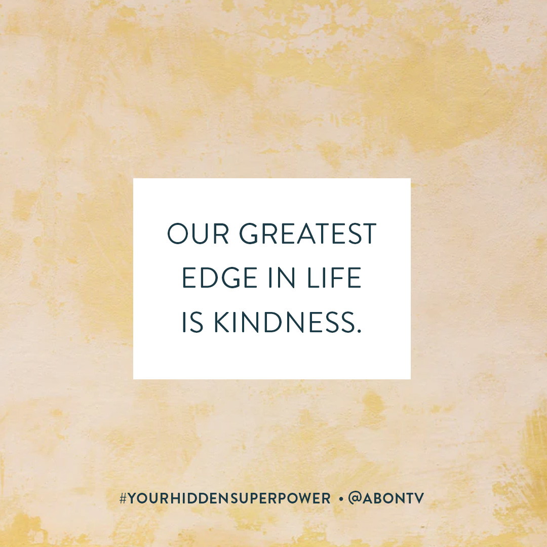 Our greatest edge in life is kindness